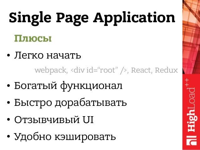 Single Page Application Плюсы • Легко начать • Богатый функционал • Быстро дорабатывать • Отзывчивый UI • Удобно кэшироват...
