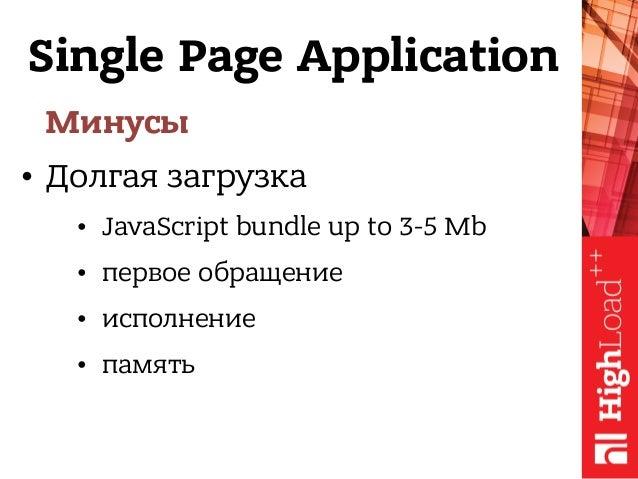 Single Page Application Минусы • Долгая загрузка • JavaScript bundle up to 3-5 Mb • первое обращение • исполнение • память
