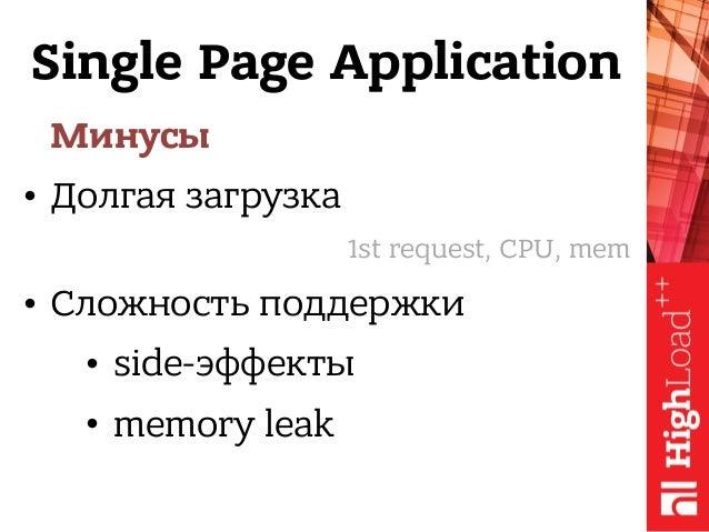 Single Page Application Минусы • Долгая загрузка • Сложность поддержки • side-эффекты • memory leak 1st request, CPU, mem