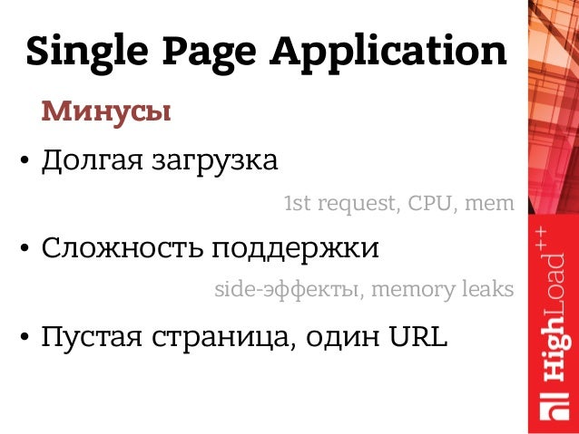Single Page Application Минусы • Долгая загрузка • Сложность поддержки • Пустая страница, один URL 1st request, CPU, mem s...