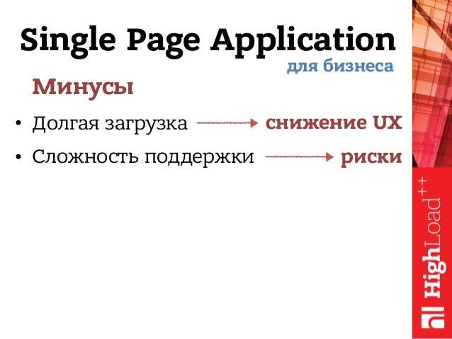 Single Page Application Минусы • Долгая загрузка • Сложность поддержки для бизнеса снижение UX риски