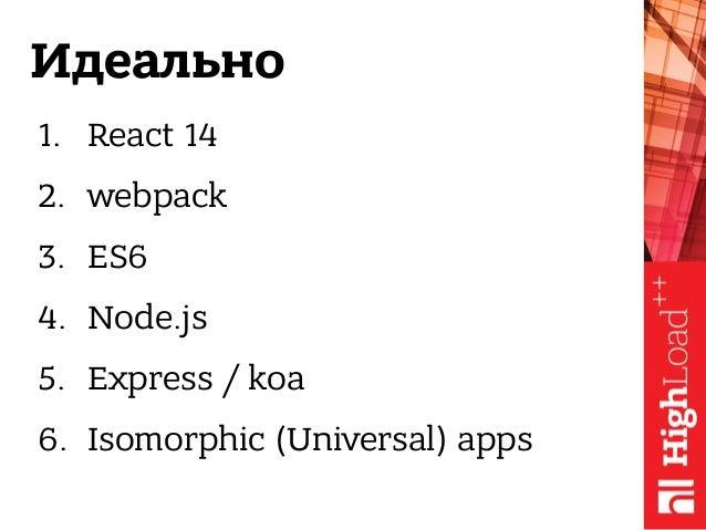 Идеально 1. React 14 2. webpack 3. ES6 4. Node.js 5. Express / koa 6. Isomorphic (Universal) apps