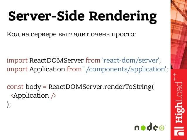 Server-Side Rendering Код на сервере выглядит очень просто: import ReactDOMServer from 'react-dom/server'; import Applica...