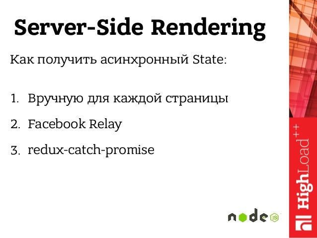 Server-Side Rendering Как получить асинхронный State: 1. Вручную для каждой страницы 2. Facebook Relay 3. redux-catch-pro...