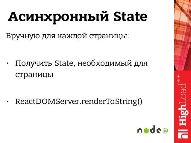 Асинхронный State Вручную для каждой страницы: • Получить State, необходимый для страницы • ReactDOMServer.renderToString...