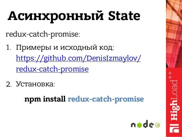 Асинхронный State redux-catch-promise: 1. Примеры и исходный код: https://github.com/DenisIzmaylov/ redux-catch-promise 2...