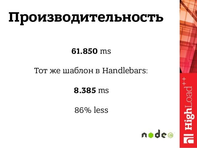 Производительность 61.850 ms  Тот же шаблон в Handlebars:  8.385 ms  86% less