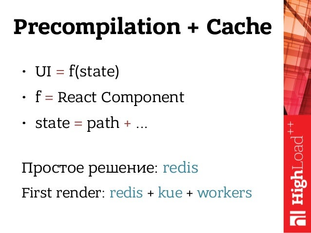 Precompilation + Cache • UI = f(state) • f = React Component • state = path + ... Простое решение: redis First render: re...