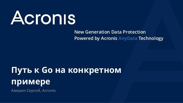 New Generation Data Protection Powered by Acronis AnyData Technology Путь к Go на конкретном примере Аверин Сергей, Acronis