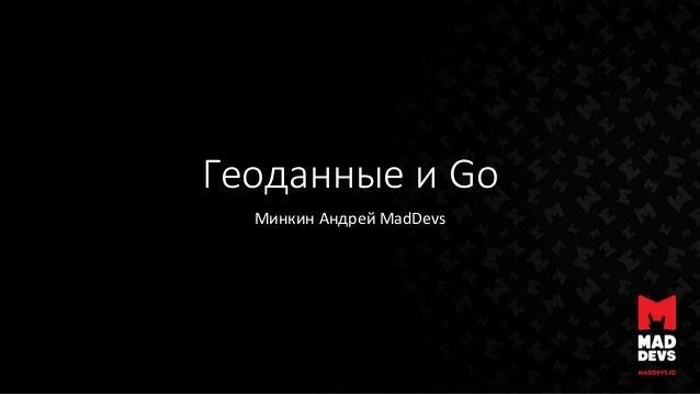Геоданные и Go Минкин Андрей MadDevs