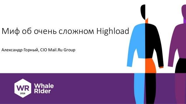 Миф об очень сложном Highload Александр Горный, CIO Mail.Ru Group