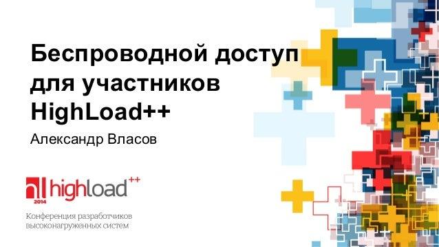 Беспроводной доступ  для участников  HighLoad++  Александр Власов
