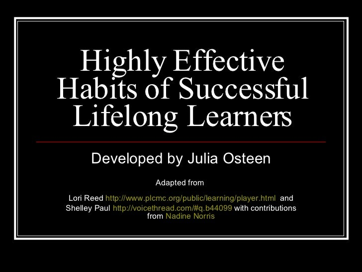 Highly Effective Habits of Successful Lifelong Learners Developed by Julia Osteen Adapted from  Lori Reed  http://www.plcm...