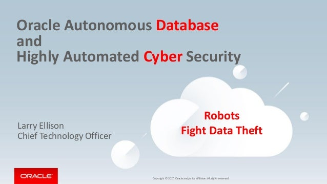 Copyright © 2017, Oracle and/or its affiliates. All rights reserved. Oracle Autonomous Database and Highly Automated Cyber...