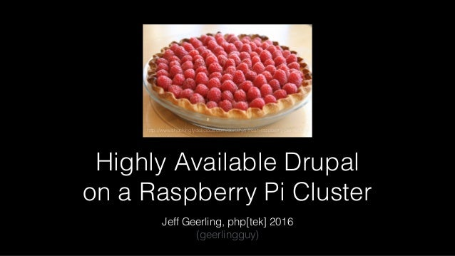 Highly Available Drupal on a Raspberry Pi Cluster Jeff Geerling, php[tek] 2016 (geerlingguy) http://www.shockinglydeliciou...