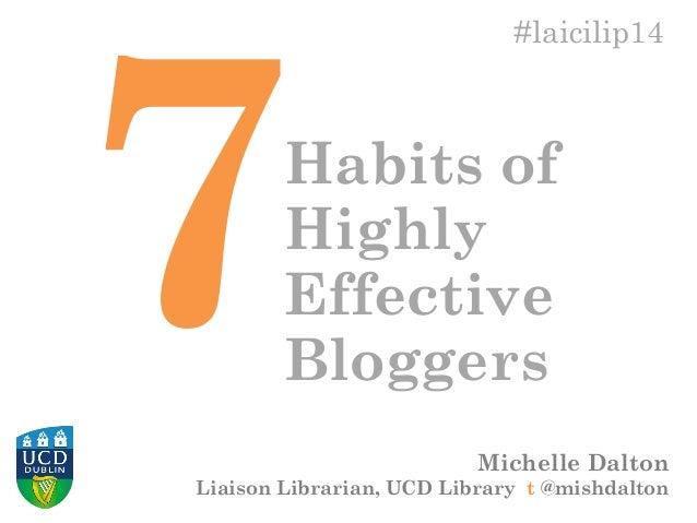 Michelle Dalton Liaison Librarian, UCD Library t @mishdalton #laicilip14 Habits of Highly Effective Bloggers