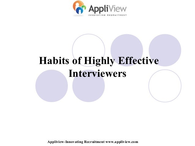 Habits of Highly Effective Interviewers Appliview-Innovating Recruitment www.appliview.com