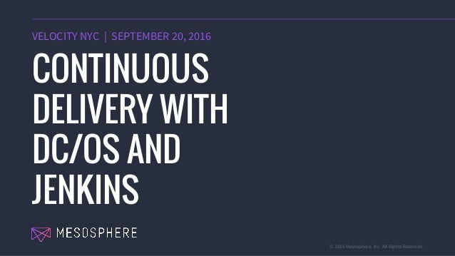 © 2016 Mesosphere, Inc. All Rights Reserved. VELOCITY NYC   SEPTEMBER 20, 2016 CONTINUOUS DELIVERY WITH DC/OS AND JENKINS