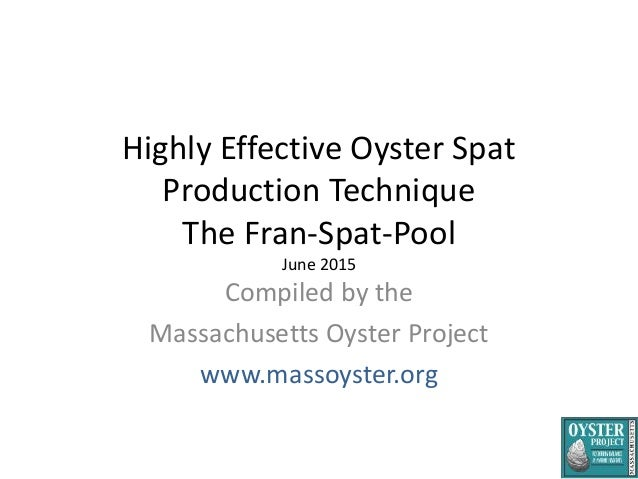 Highly Effective Oyster Spat Production Technique The Fran-Spat-Pool June 2015 Compiled by the Massachusetts Oyster Projec...