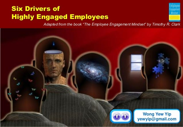 "Wong Yew Yip  yewyip@gmail.com  Six Drivers of  Highly Engaged Employees  Adapted from the book ""The Employee Engagement M..."