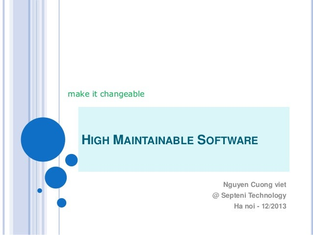 HIGH MAINTAINABLE SOFTWARE Nguyen Cuong viet @ Septeni Technology Ha noi - 12/2013 make it changeable