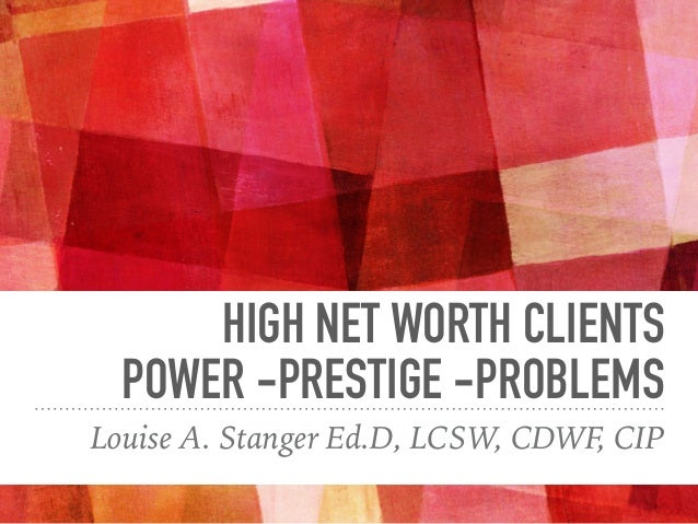 HIGH NET WORTH CLIENTS POWER -PRESTIGE -PROBLEMS Louise A. Stanger Ed.D, LCSW, CDWF, CIP