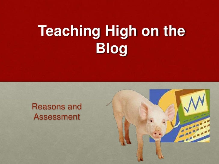 Teaching High on the Blog<br />Reasons and Assessment<br />