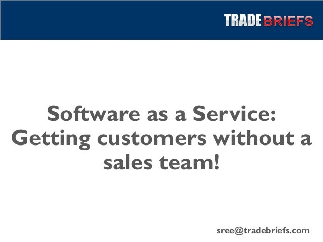 Software as a Service:Getting customers without asales team!sree@tradebriefs.com
