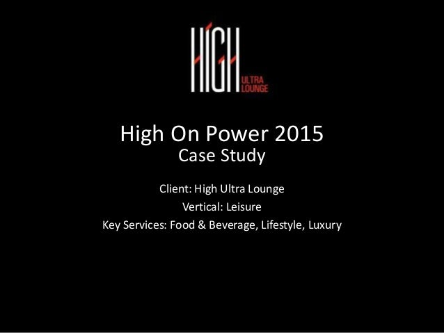High On Power 2015 Case Study Client: High Ultra Lounge Vertical: Leisure Key Services: Food & Beverage, Lifestyle, Luxury
