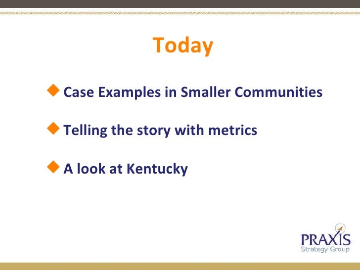 Today <ul><ul><li>Case Examples in Smaller Communities </li></ul></ul><ul><ul><li>Telling the story with metrics </li></ul...