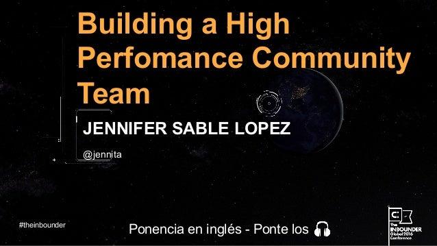 @jennita Building a High Perfomance Community Team JENNIFER SABLE LOPEZ #theinbounder Ponencia en inglés - Ponte los