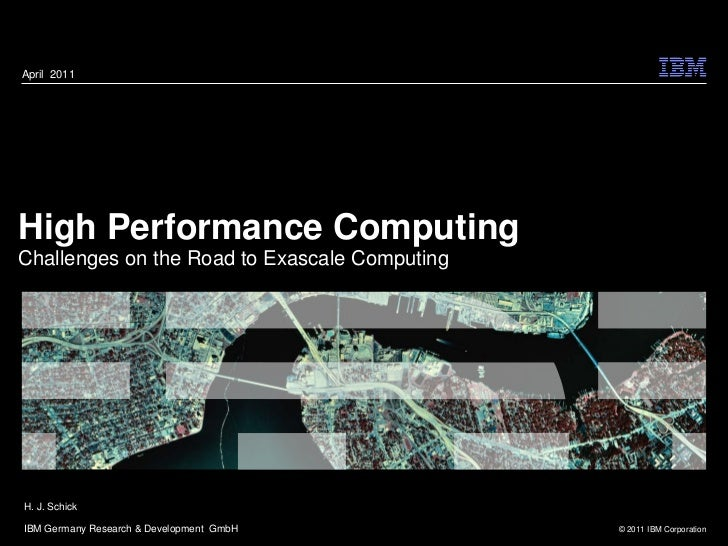 April 2011High Performance ComputingChallenges on the Road to Exascale ComputingH. J. SchickIBM Germany Research & Develop...