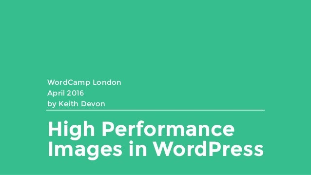 High Performance Images in WordPress WordCamp London April 2016 by Keith Devon