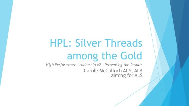 HPL: Silver Threads among the Gold High Performance Leadership #2 - Presenting the Results Carole McCulloch ACS, ALB aimin...