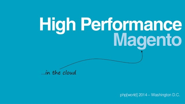Magento High Performance …in the cloud php[world] 2014 – Washington D.C.