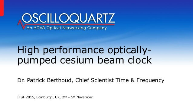 High performance optically- pumped cesium beam clock Dr. Patrick Berthoud, Chief Scientist Time & Frequency ITSF 2015, Edi...