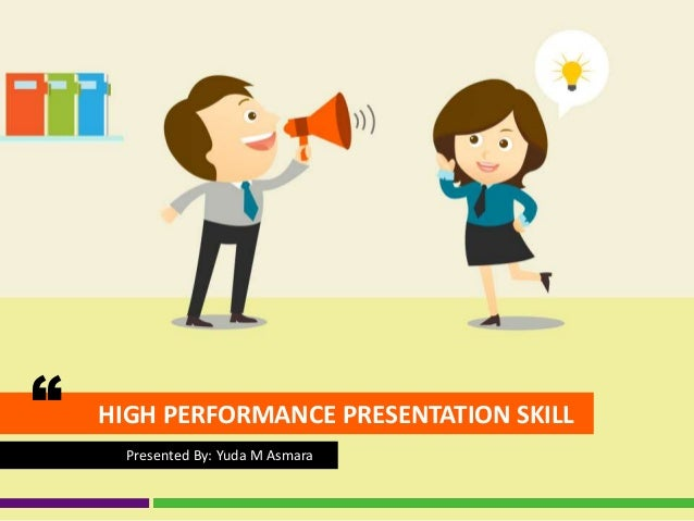 "HIGH PERFORMANCE PRESENTATION SKILL"" Presented By: Yuda M Asmara"