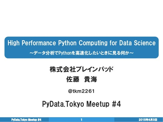High Performance Python Computing for Data Science ~データ分析でPythonを高速化したいときに見る何か~ 株式会社ブレインパッド 佐藤 貴海 @tkm2261 PyData.Tokyo Me...