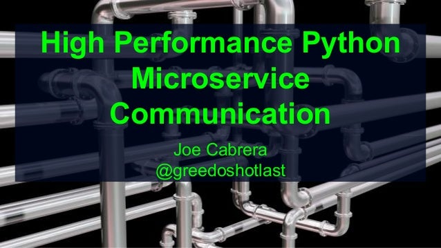 High Performance Python Microservice Communication Joe Cabrera @greedoshotlast