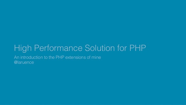 High Performance Solution for PHP An introduction to the PHP extensions of mine @laruence
