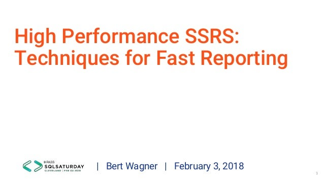 High Performance SSRS: Techniques for Fast Reporting | Bert Wagner | February 3, 2018 1