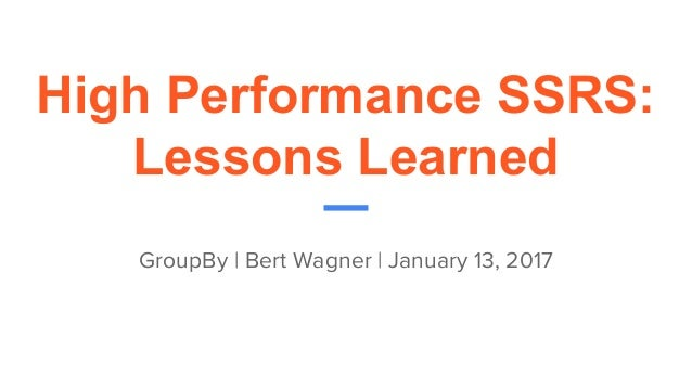 High Performance SSRS: Lessons Learned GroupBy | Bert Wagner | January 13, 2017