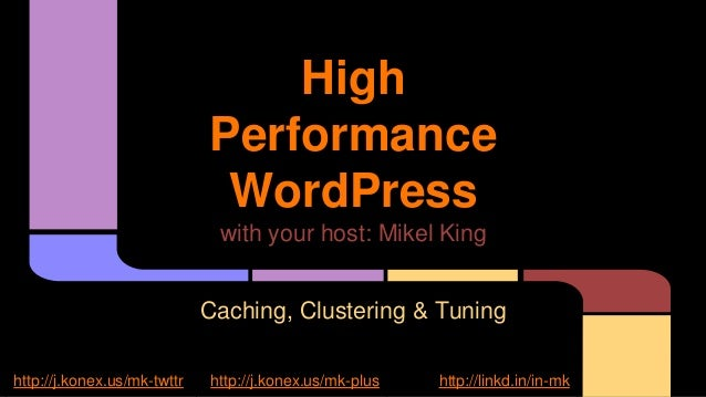 High Performance WordPress with your host: Mikel King Caching, Clustering & Tuning http://j.konex.us/mk-twttr http://j.kon...