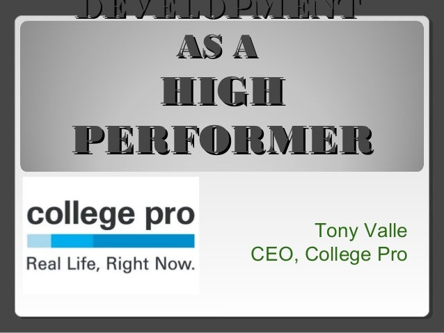 DEVELOPMENTDEVELOPMENT AS AAS A HIGHHIGH PERFORMERPERFORMER Tony Valle CEO, College Pro