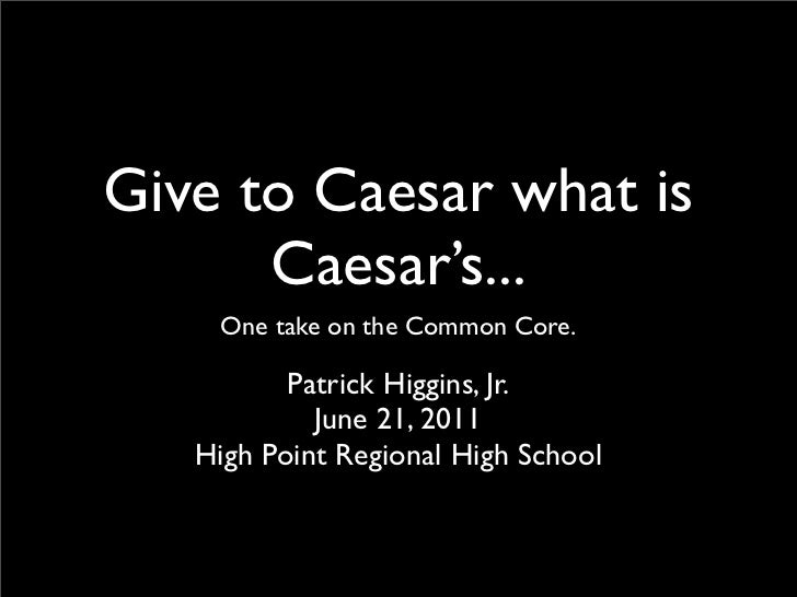 Give to Caesar what is      Caesar's...    One take on the Common Core.          Patrick Higgins, Jr.            June 21, ...