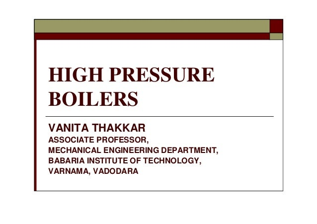 HIGH PRESSURE BOILERS VANITA THAKKAR ASSOCIATE PROFESSOR, MECHANICAL ENGINEERING DEPARTMENT, BABARIA INSTITUTE OF TECHNOLO...