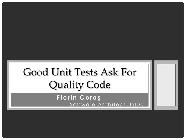 Good Unit Tests Ask For    Quality Code      Florin Coroş         Software Architect, ISDC