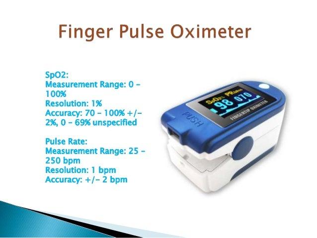 SpO2: Measurement Range: 0 – 100% Resolution: 1% Accuracy: 70 – 100% +/- 2%, 0 – 69% unspecified Pulse Rate: Measurement R...