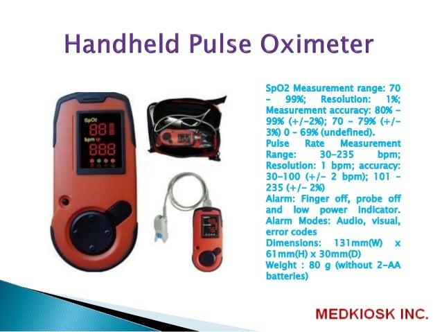 SpO2 Measurement range: 70 – 99%; Resolution: 1%; Measurement accuracy: 80% - 99% (+/-2%); 70 – 79% (+/- 3%) 0 – 69% (unde...