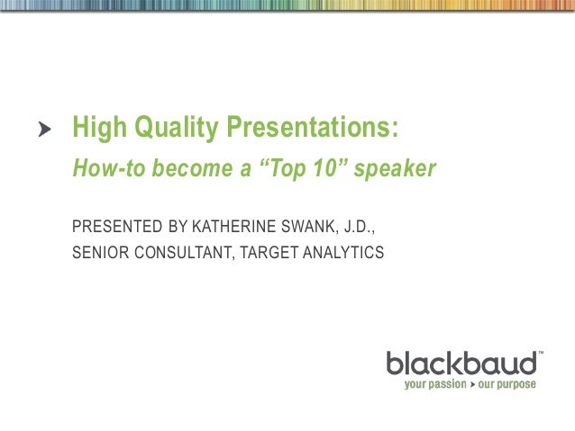 """August 28, 2013 1High Quality Presentations High Quality Presentations: How-to become a """"Top 10"""" speaker PRESENTED BY KATH..."""